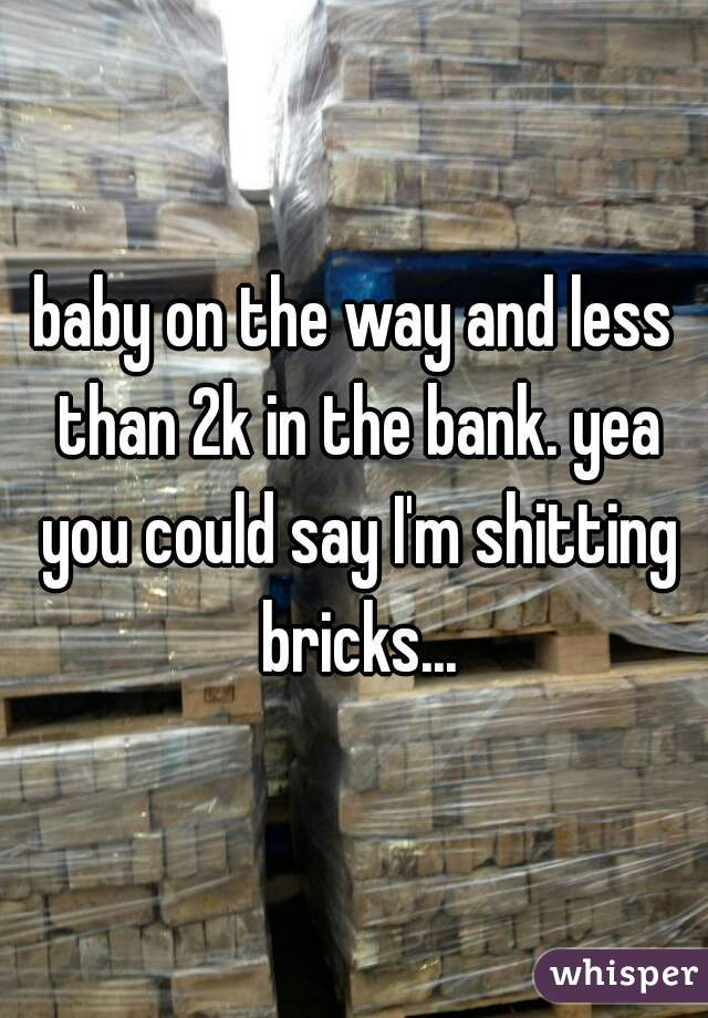 baby on the way and less than 2k in the bank. yea you could say I'm shitting bricks...