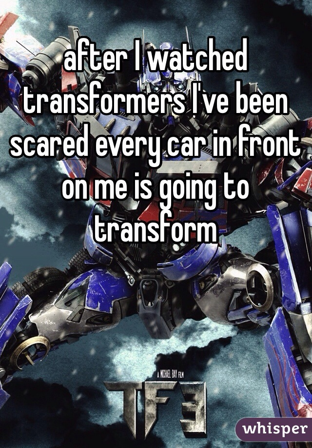 after I watched transformers I've been scared every car in front on me is going to transform