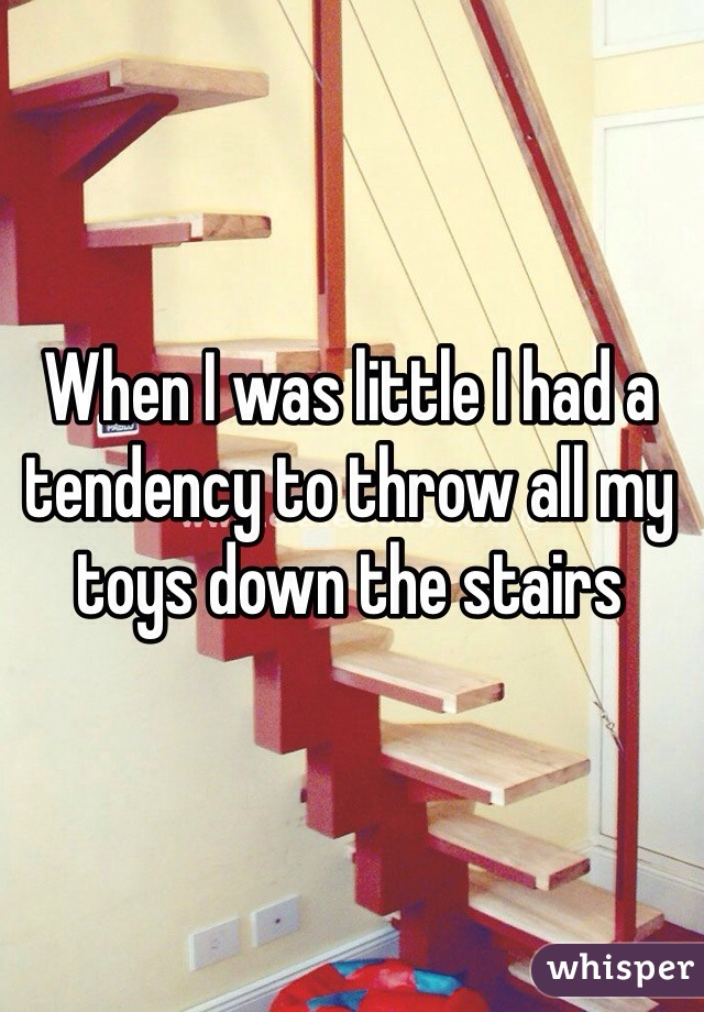 When I was little I had a tendency to throw all my toys down the stairs