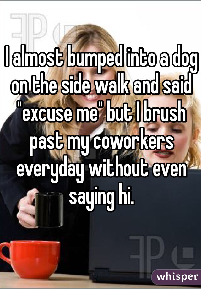 """I almost bumped into a dog on the side walk and said """"excuse me"""" but I brush past my coworkers everyday without even saying hi."""