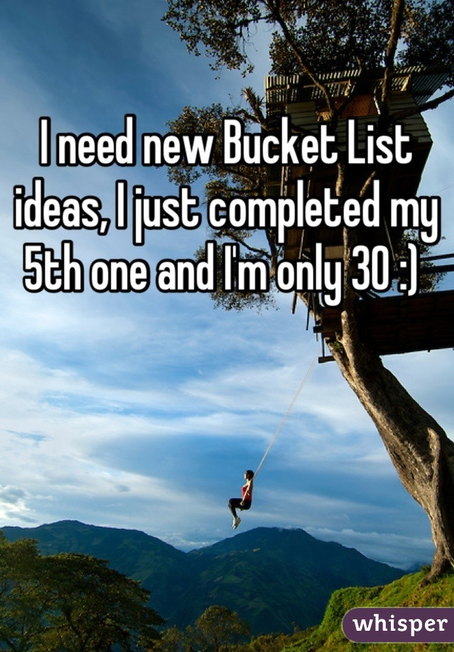 I need new Bucket List ideas, I just completed my 5th one and I'm only 30 :)
