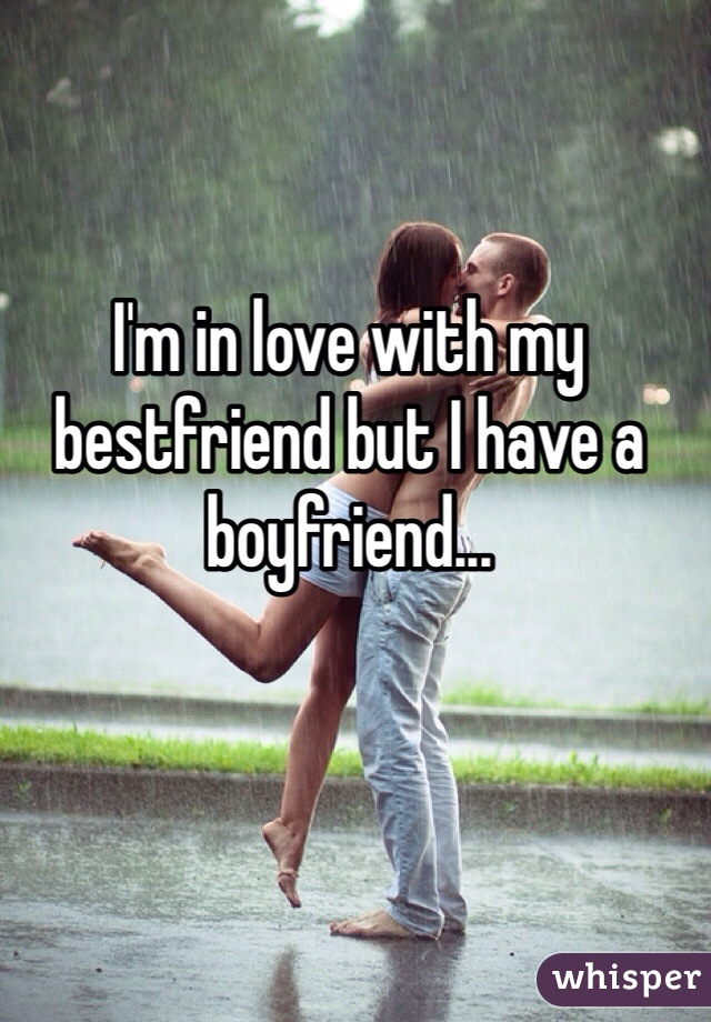 I'm in love with my bestfriend but I have a boyfriend...