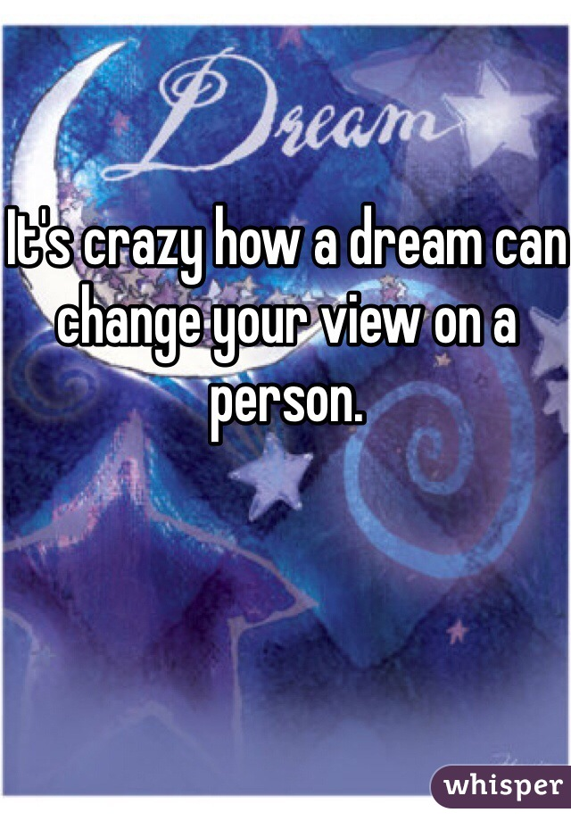 It's crazy how a dream can change your view on a person.