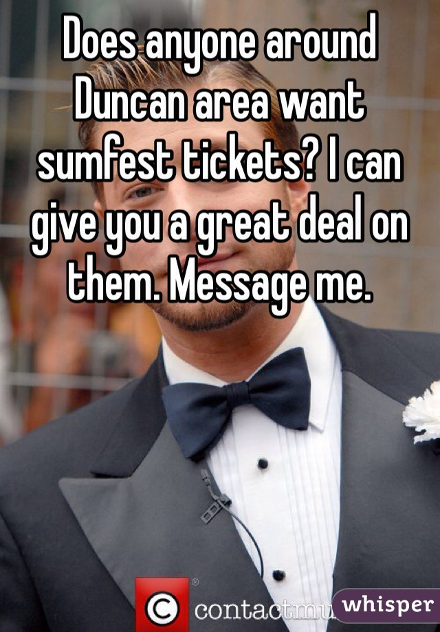 Does anyone around Duncan area want sumfest tickets? I can give you a great deal on them. Message me.