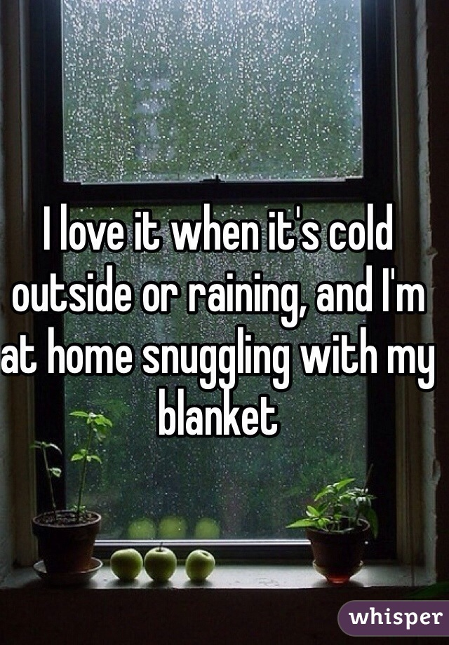 I love it when it's cold outside or raining, and I'm at home snuggling with my blanket