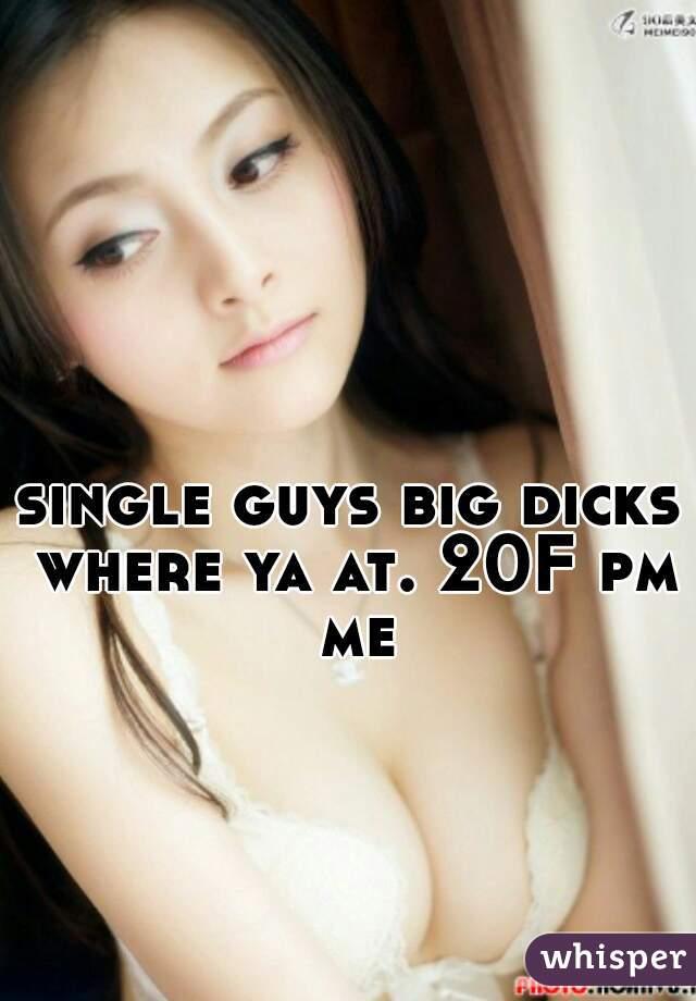 single guys big dicks where ya at. 20F pm me