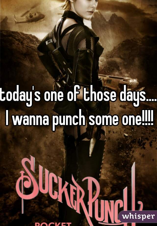 today's one of those days.... I wanna punch some one!!!!