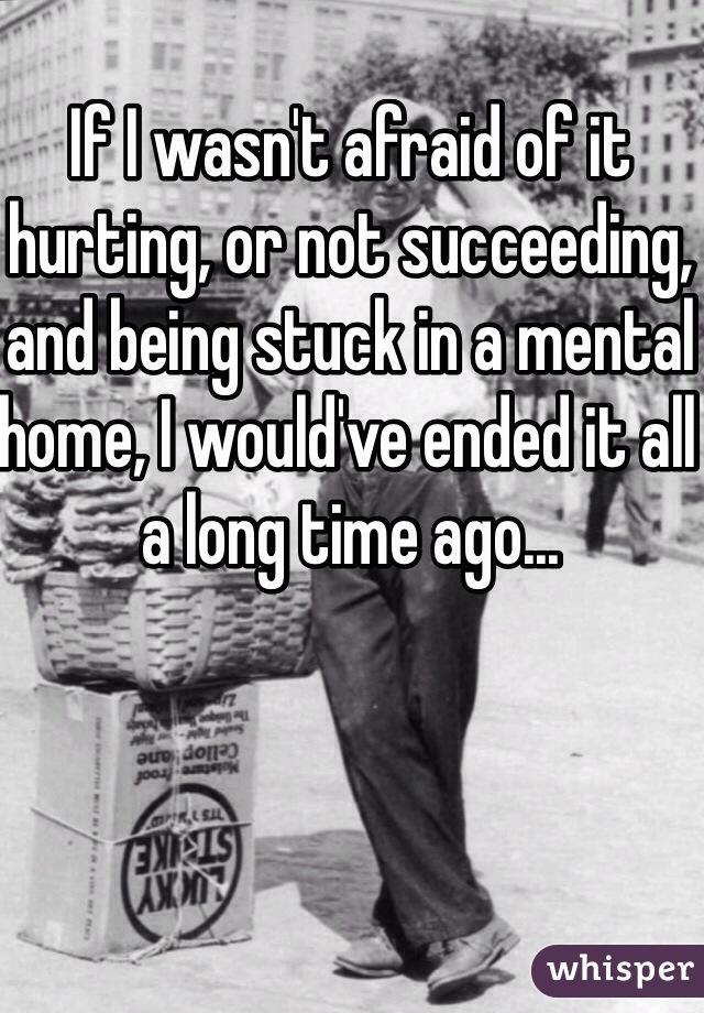 If I wasn't afraid of it hurting, or not succeeding, and being stuck in a mental home, I would've ended it all a long time ago...