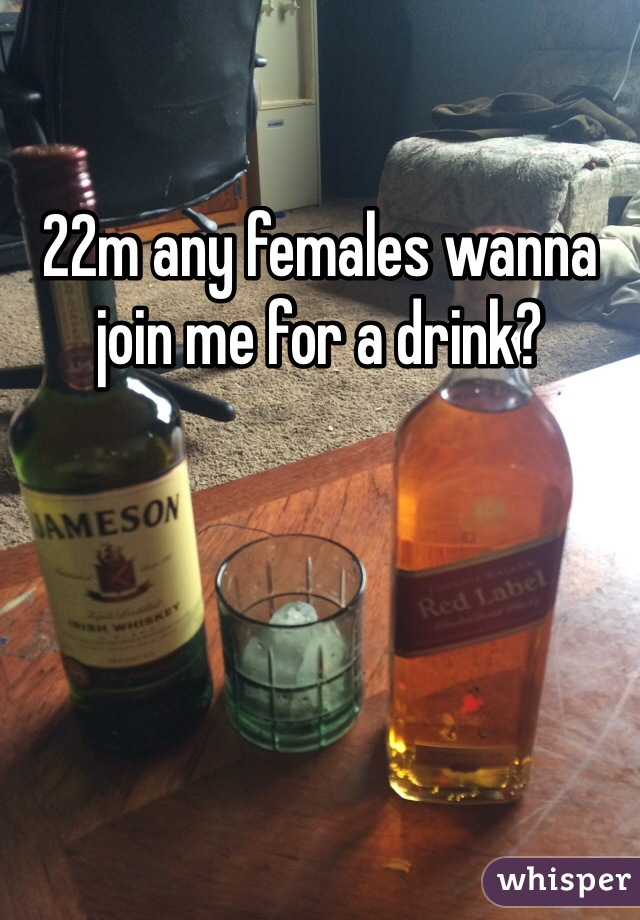 22m any females wanna join me for a drink?
