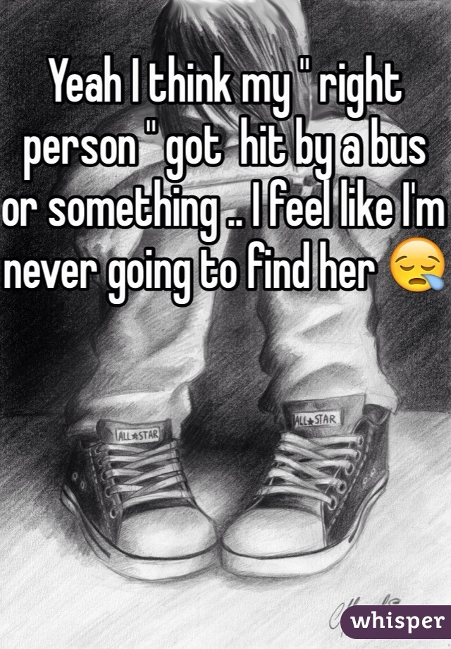 """Yeah I think my """" right person """" got  hit by a bus or something .. I feel like I'm never going to find her 😪"""