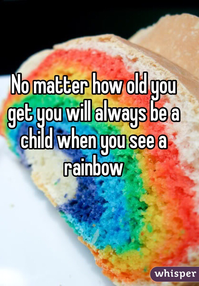 No matter how old you get you will always be a child when you see a rainbow