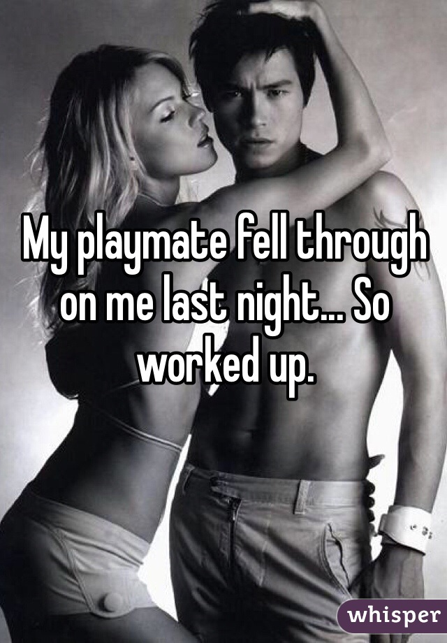 My playmate fell through on me last night... So worked up.