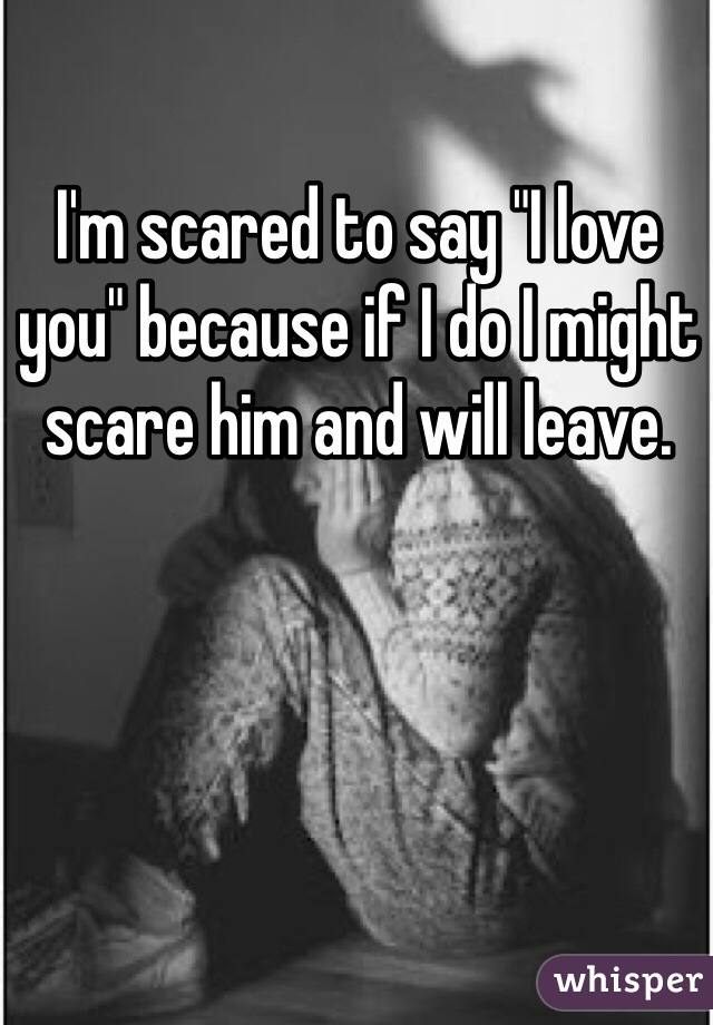 """I'm scared to say """"I love you"""" because if I do I might scare him and will leave."""