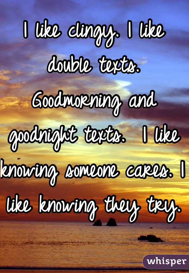 I like clingy. I like double texts. Goodmorning and goodnight texts.  I like knowing someone cares. I like knowing they try.