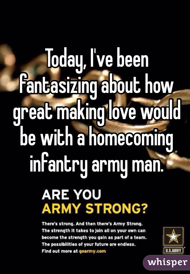 Today, I've been fantasizing about how great making love would be with a homecoming infantry army man.