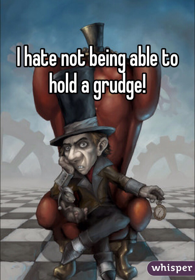 I hate not being able to hold a grudge!
