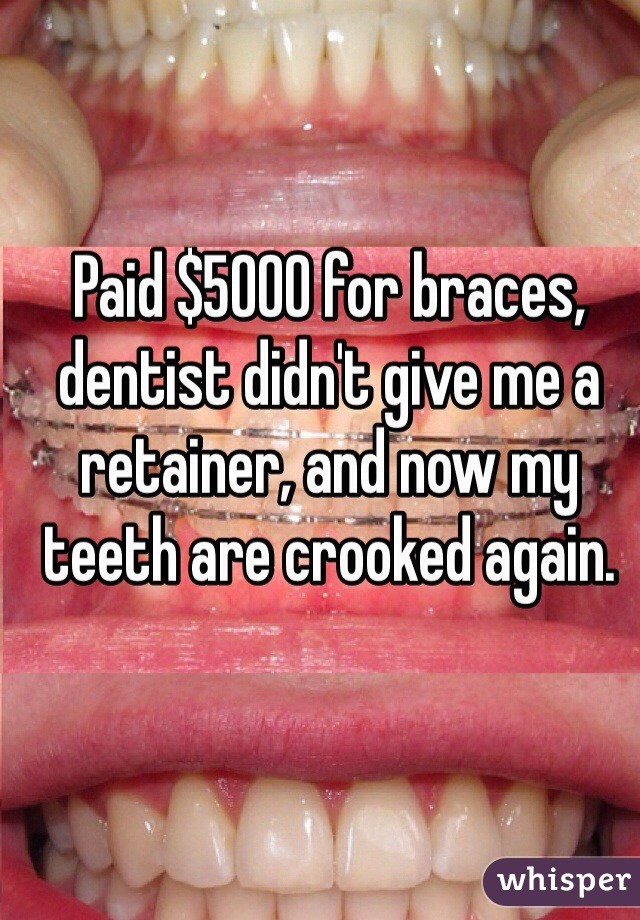 Paid $5000 for braces, dentist didn't give me a retainer, and now my teeth are crooked again.