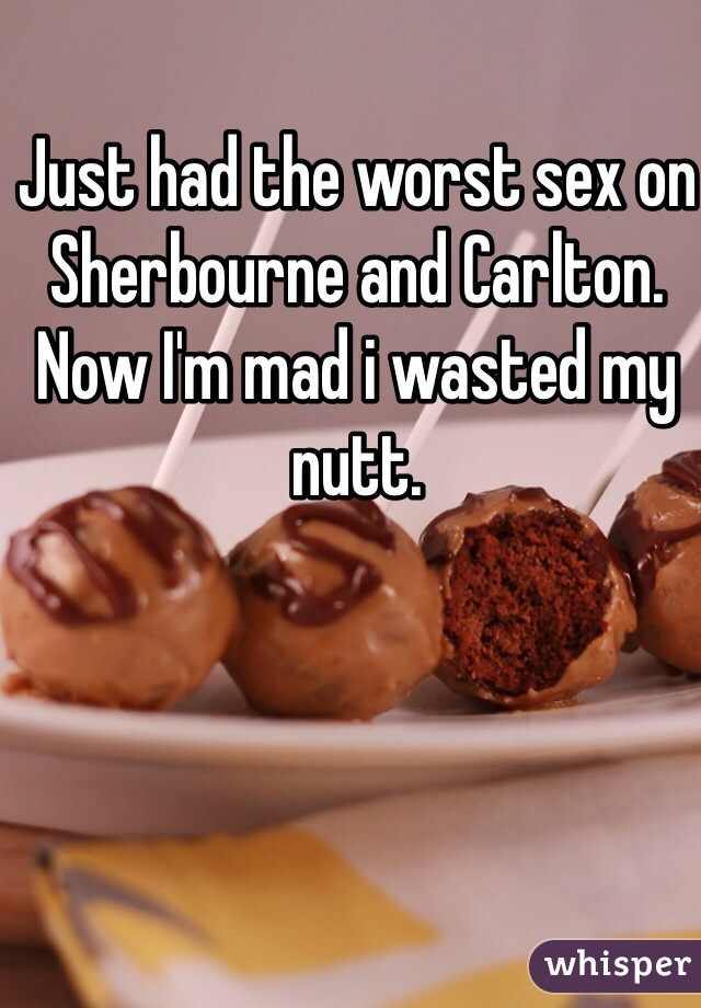 Just had the worst sex on Sherbourne and Carlton. Now I'm mad i wasted my nutt.