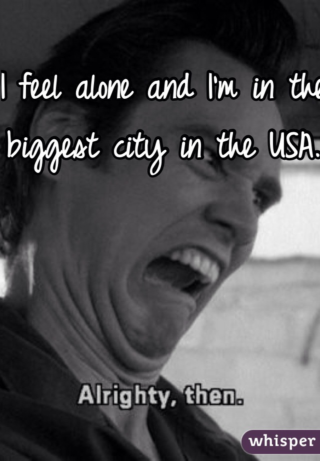 I feel alone and I'm in the biggest city in the USA.