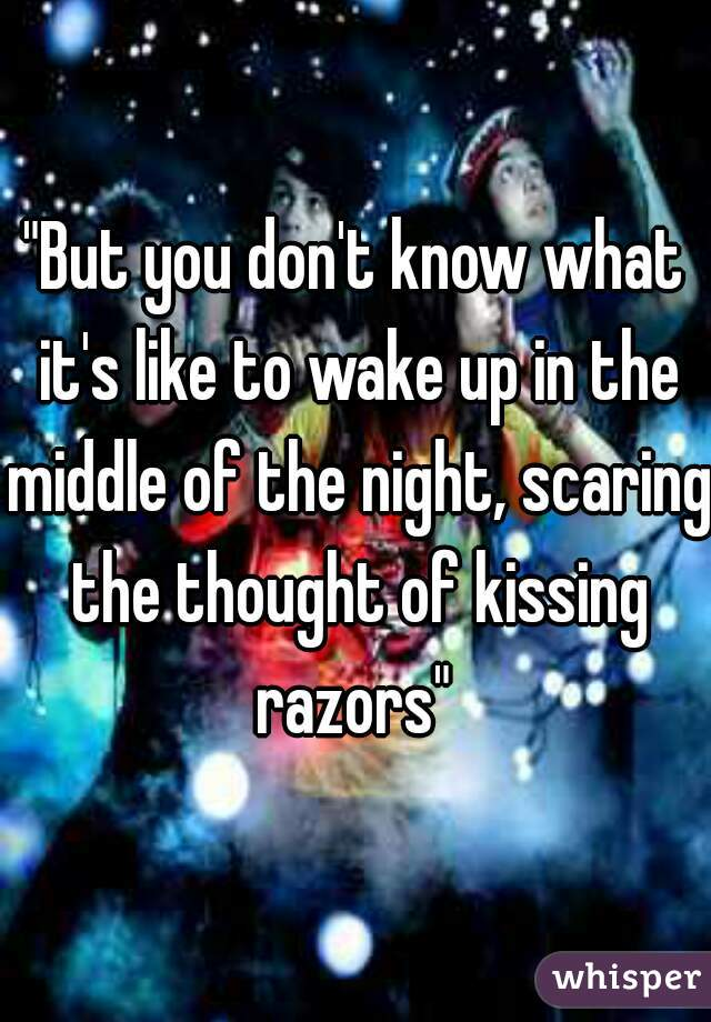 """""""But you don't know what it's like to wake up in the middle of the night, scaring the thought of kissing razors"""""""