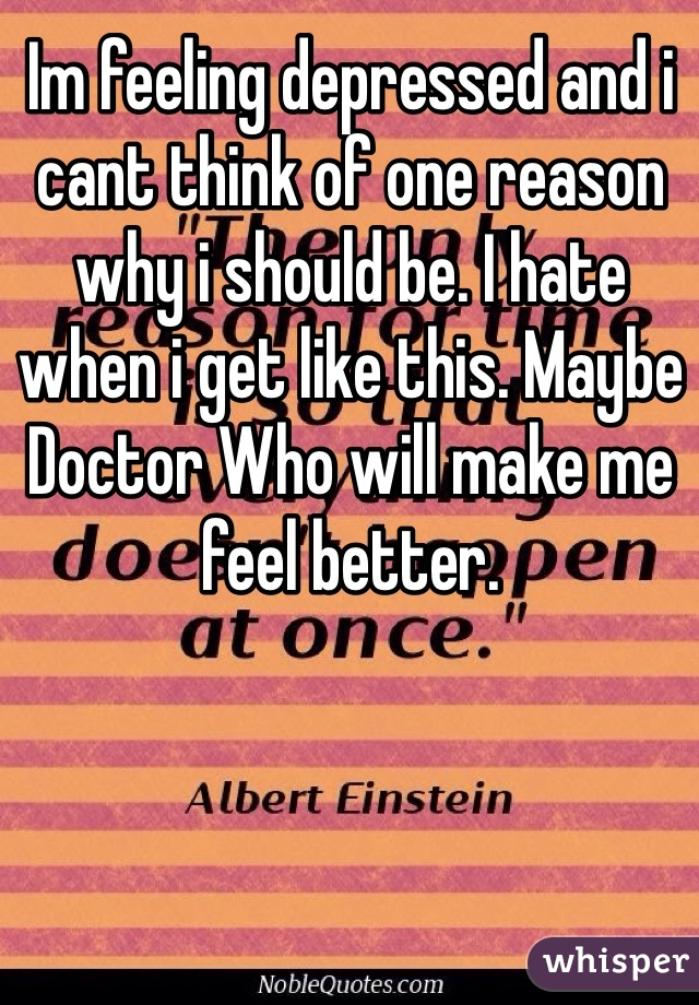 Im feeling depressed and i cant think of one reason why i should be. I hate when i get like this. Maybe Doctor Who will make me feel better.