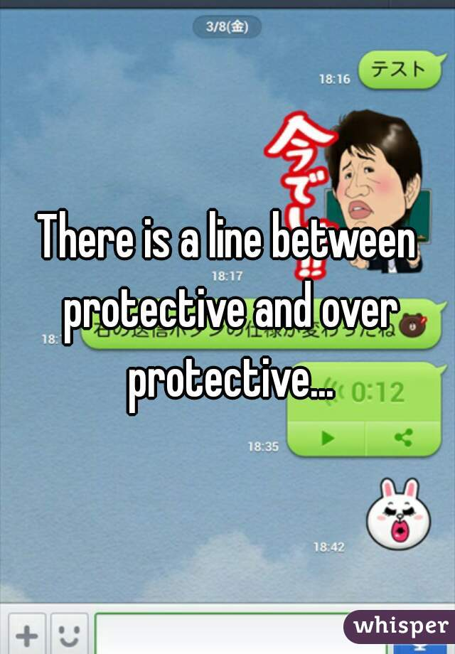 There is a line between protective and over protective...