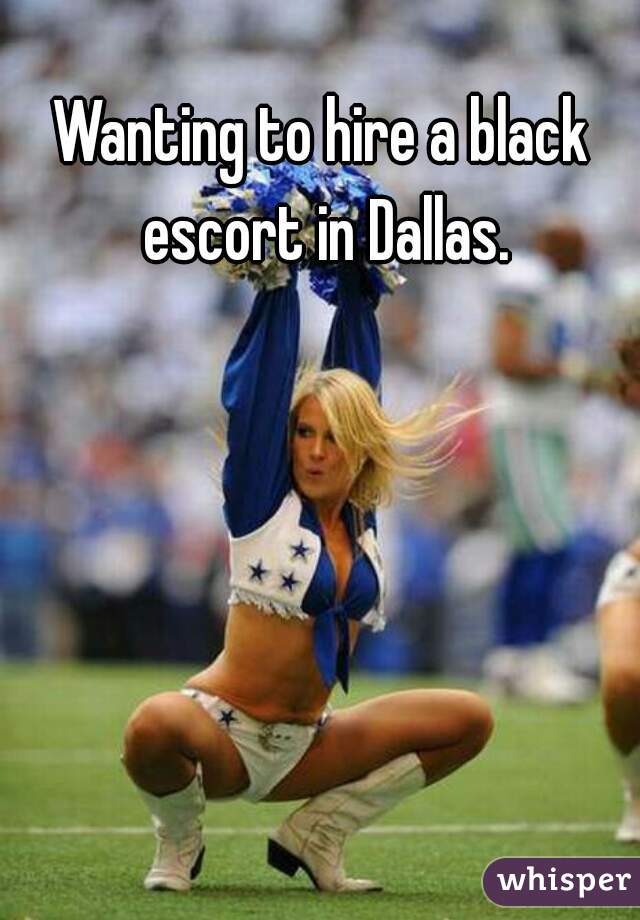 Wanting to hire a black escort in Dallas.