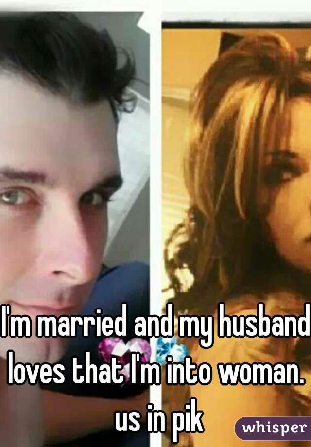 I'm married and my husband loves that I'm into woman.  us in pik