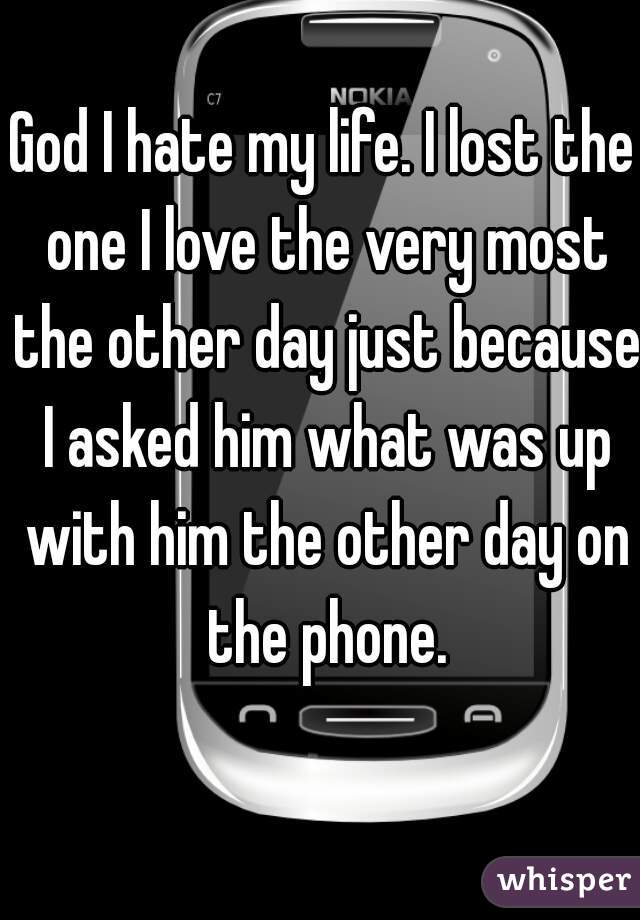 God I hate my life. I lost the one I love the very most the other day just because I asked him what was up with him the other day on the phone.