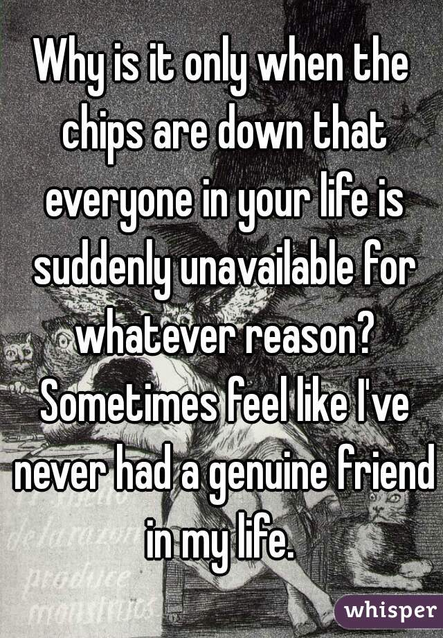Why is it only when the chips are down that everyone in your life is suddenly unavailable for whatever reason? Sometimes feel like I've never had a genuine friend in my life.
