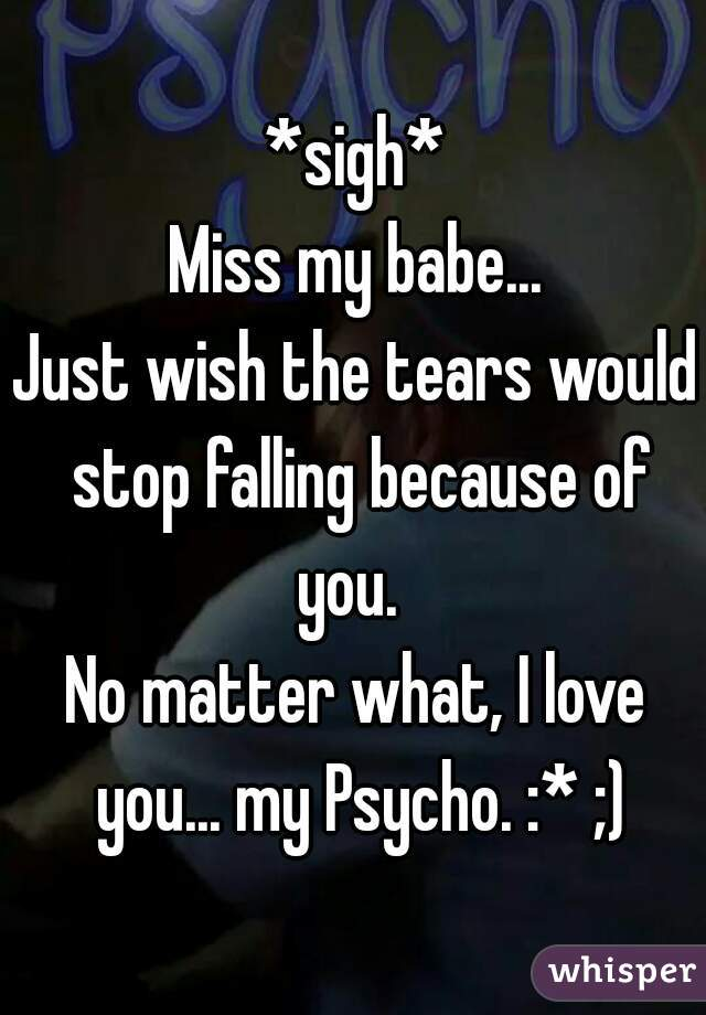 *sigh* Miss my babe... Just wish the tears would stop falling because of you.   No matter what, I love you... my Psycho. :* ;)