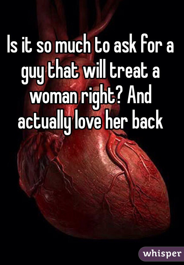 Is it so much to ask for a guy that will treat a woman right? And actually love her back