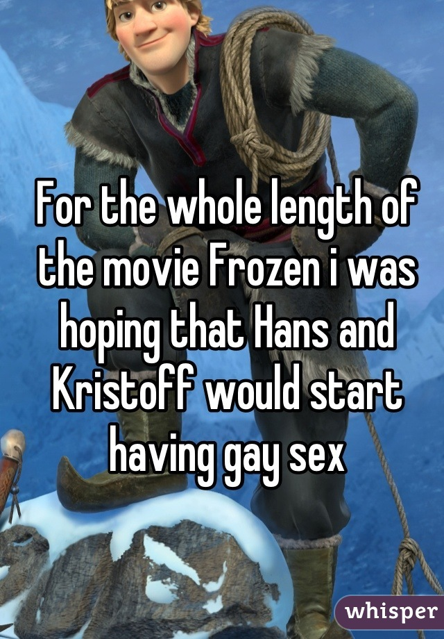 For the whole length of the movie Frozen i was hoping that Hans and Kristoff would start having gay sex