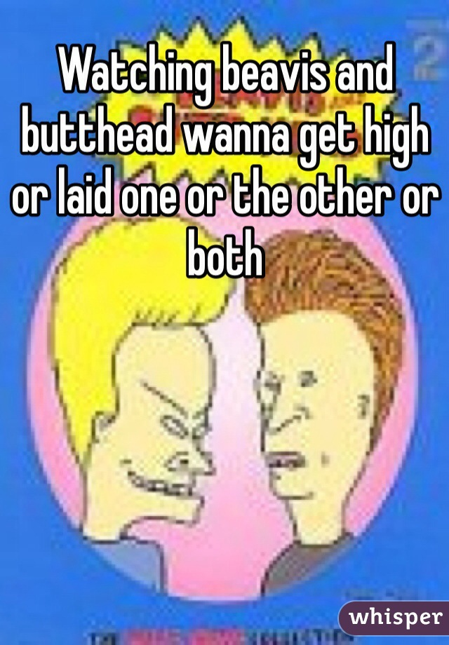Watching beavis and butthead wanna get high or laid one or the other or both