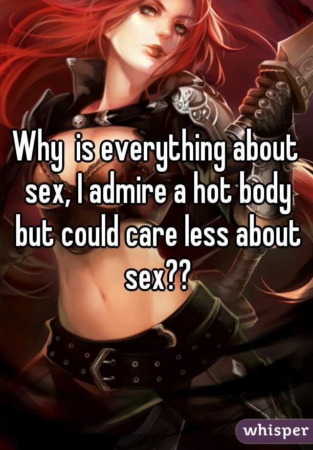 Why  is everything about sex, I admire a hot body but could care less about sex??