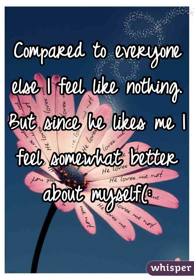 Compared to everyone else I feel like nothing. But since he likes me I feel somewhat better about myself(: