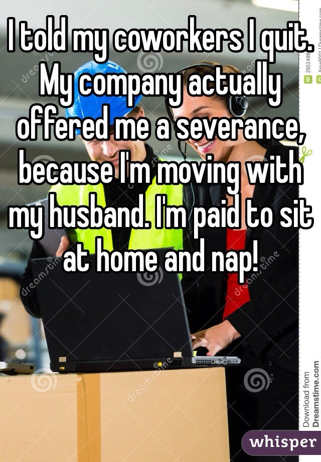 I told my coworkers I quit. My company actually offered me a severance, because I'm moving with my husband. I'm paid to sit at home and nap!