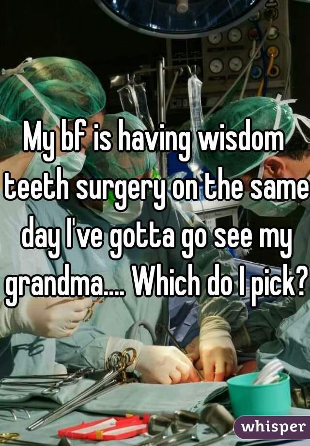 My bf is having wisdom teeth surgery on the same day I've gotta go see my grandma.... Which do I pick??