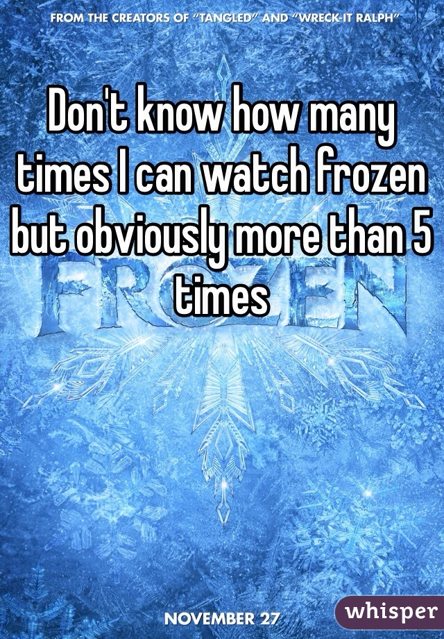 Don't know how many times I can watch frozen but obviously more than 5 times