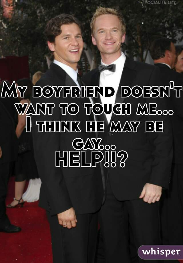 My boyfriend doesn't want to touch me... I think he may be gay... HELP!!?