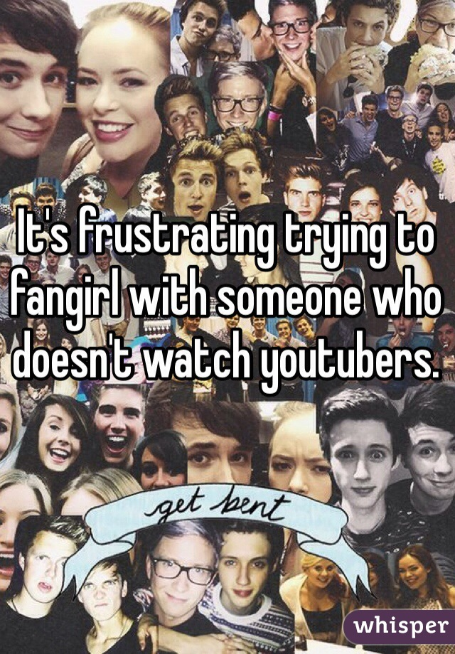 It's frustrating trying to fangirl with someone who doesn't watch youtubers.