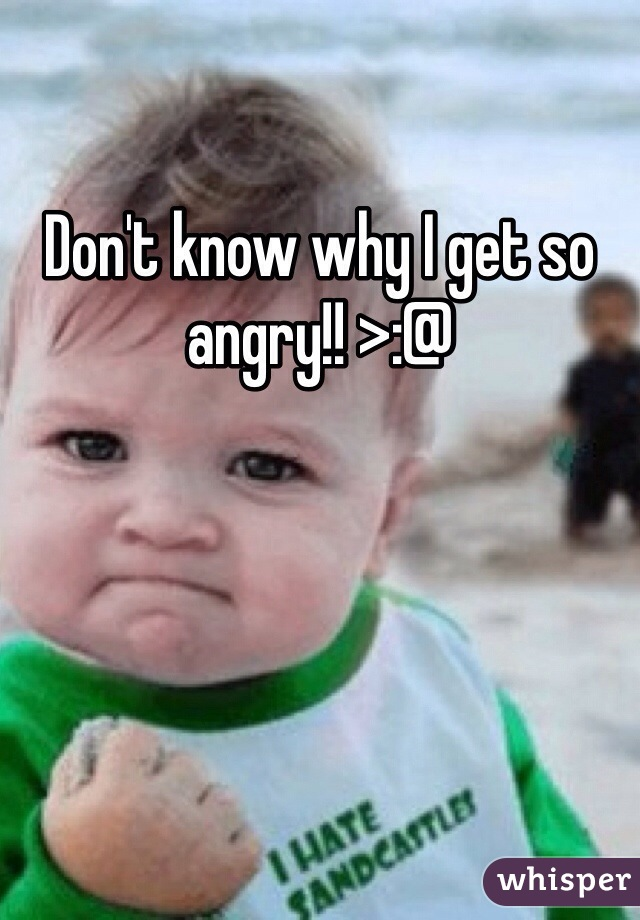 Don't know why I get so angry!! >:@