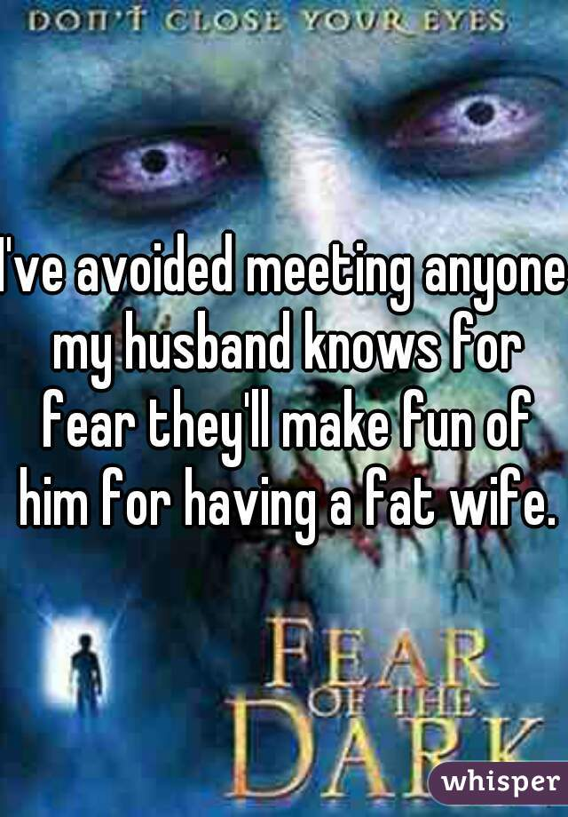 I've avoided meeting anyone my husband knows for fear they'll make fun of him for having a fat wife.