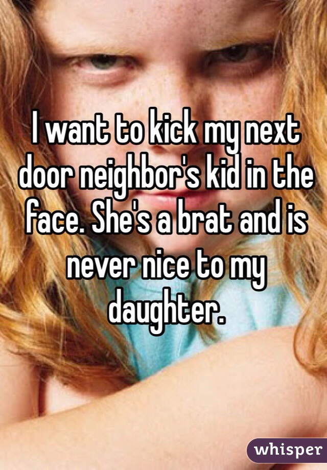 I want to kick my next door neighbor's kid in the face. She's a brat and is never nice to my daughter.