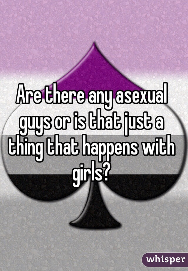 Are there any asexual guys or is that just a thing that happens with girls?