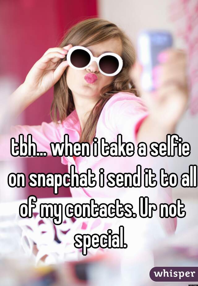 tbh... when i take a selfie on snapchat i send it to all of my contacts. Ur not special.