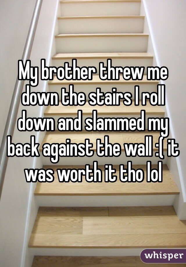 My brother threw me down the stairs I roll down and slammed my back against the wall :( it was worth it tho lol