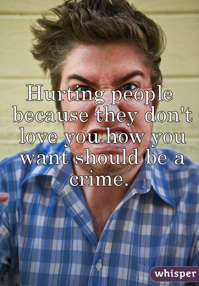 Hurting people because they don't love you how you want should be a crime.