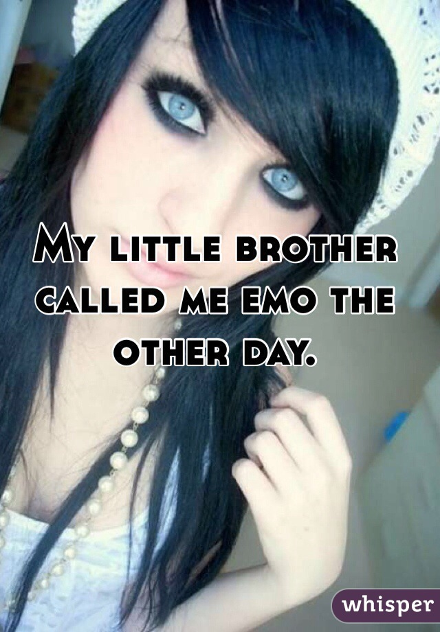 My little brother called me emo the other day.