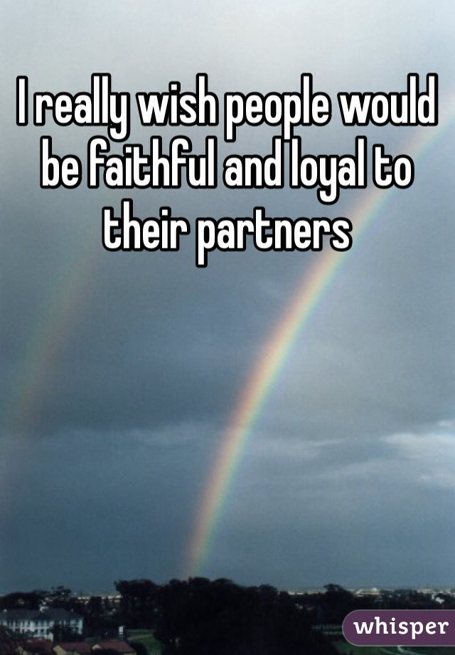 I really wish people would be faithful and loyal to their partners